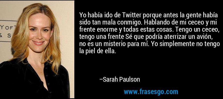 Yo había ido de Twitter porque antes la gente había sido tan mala conmigo. Hablando de mi ceceo y mi frente enorme y todas estas cosas. Tengo un ceceo, tengo una frente Sé que podría aterrizar un avión, no es un misterio para mí. Yo simplemente no tengo la piel de ella. – Sarah Paulson