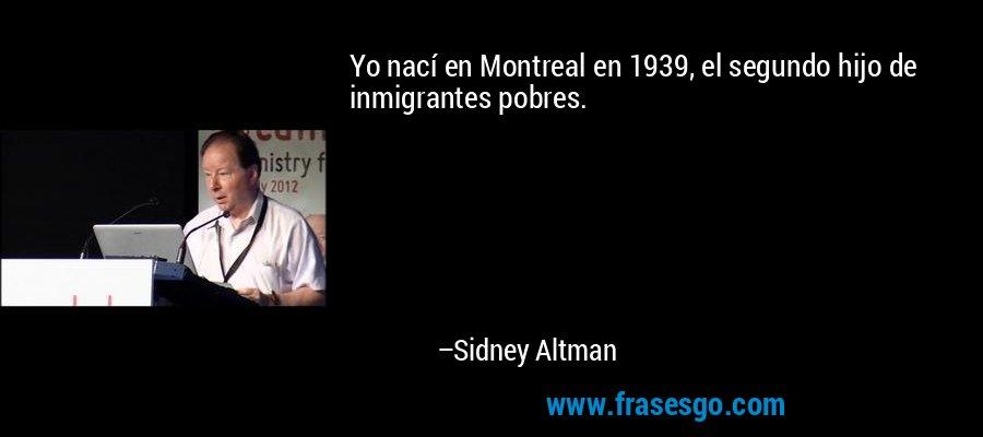 Yo nací en Montreal en 1939, el segundo hijo de inmigrantes pobres. – Sidney Altman