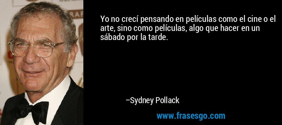 Yo no crecí pensando en películas como el cine o el arte, sino como películas, algo que hacer en un sábado por la tarde. – Sydney Pollack