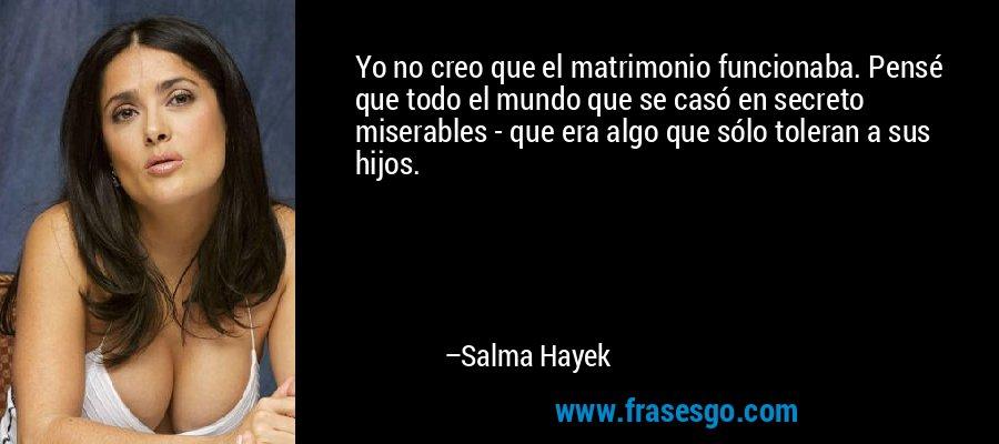 Yo no creo que el matrimonio funcionaba. Pensé que todo el mundo que se casó en secreto miserables - que era algo que sólo toleran a sus hijos. – Salma Hayek