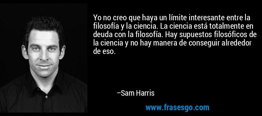 Yo no creo que haya un límite interesante entre la filosofía y la ciencia. La ciencia está totalmente en deuda con la filosofía. Hay supuestos filosóficos de la ciencia y no hay manera de conseguir alrededor de eso. – Sam Harris