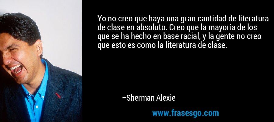 Yo no creo que haya una gran cantidad de literatura de clase en absoluto. Creo que la mayoría de los que se ha hecho en base racial, y la gente no creo que esto es como la literatura de clase. – Sherman Alexie