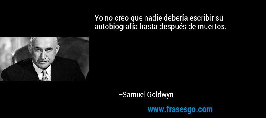 Yo no creo que nadie debería escribir su autobiografía hasta después de muertos. – Samuel Goldwyn