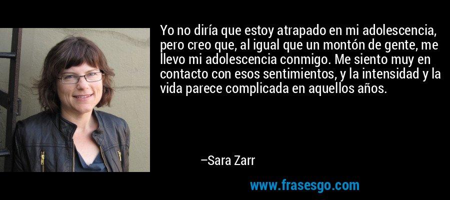 Yo no diría que estoy atrapado en mi adolescencia, pero creo que, al igual que un montón de gente, me llevo mi adolescencia conmigo. Me siento muy en contacto con esos sentimientos, y la intensidad y la vida parece complicada en aquellos años. – Sara Zarr