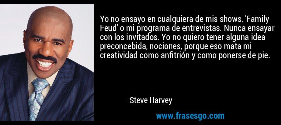 Yo no ensayo en cualquiera de mis shows, 'Family Feud' o mi programa de entrevistas. Nunca ensayar con los invitados. Yo no quiero tener alguna idea preconcebida, nociones, porque eso mata mi creatividad como anfitrión y como ponerse de pie. – Steve Harvey