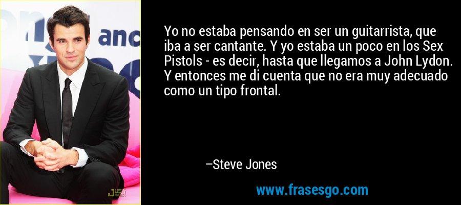 Yo no estaba pensando en ser un guitarrista, que iba a ser cantante. Y yo estaba un poco en los Sex Pistols - es decir, hasta que llegamos a John Lydon. Y entonces me di cuenta que no era muy adecuado como un tipo frontal. – Steve Jones