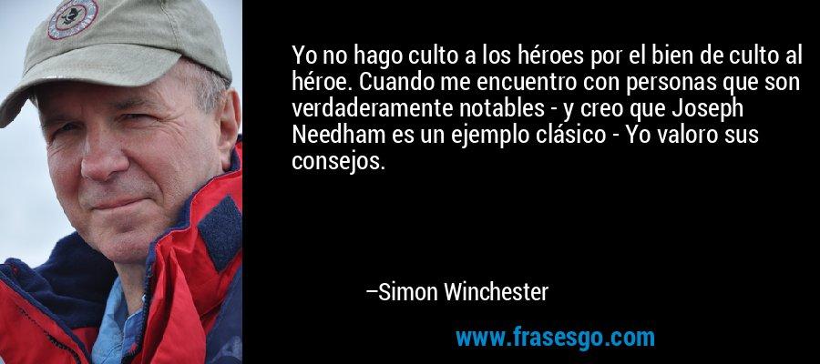 Yo no hago culto a los héroes por el bien de culto al héroe. Cuando me encuentro con personas que son verdaderamente notables - y creo que Joseph Needham es un ejemplo clásico - Yo valoro sus consejos. – Simon Winchester