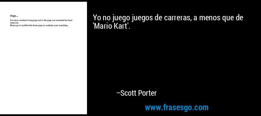 Yo no juego juegos de carreras, a menos que de 'Mario Kart'. – Scott Porter
