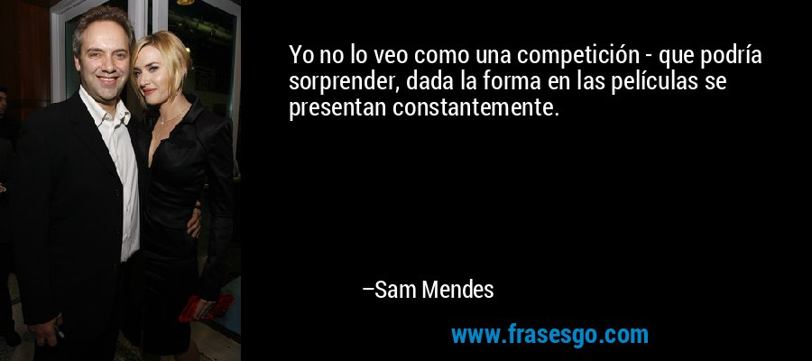 Yo no lo veo como una competición - que podría sorprender, dada la forma en las películas se presentan constantemente. – Sam Mendes