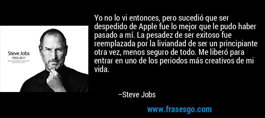 Yo no lo vi entonces, pero sucedió que ser despedido de Apple fue lo mejor que le pudo haber pasado a mí. La pesadez de ser exitoso fue reemplazada por la liviandad de ser un principiante otra vez, menos seguro de todo. Me liberó para entrar en uno de los periodos más creativos de mi vida. – Steve Jobs
