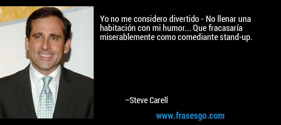 Yo no me considero divertido - No llenar una habitación con mi humor... Que fracasaría miserablemente como comediante stand-up. – Steve Carell