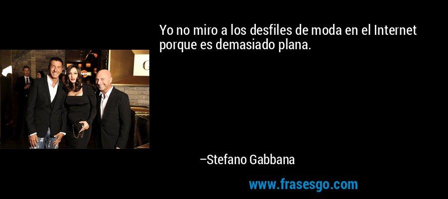 Yo no miro a los desfiles de moda en el Internet porque es demasiado plana. – Stefano Gabbana