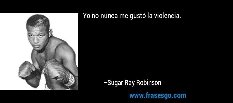 Yo no nunca me gustó la violencia. – Sugar Ray Robinson