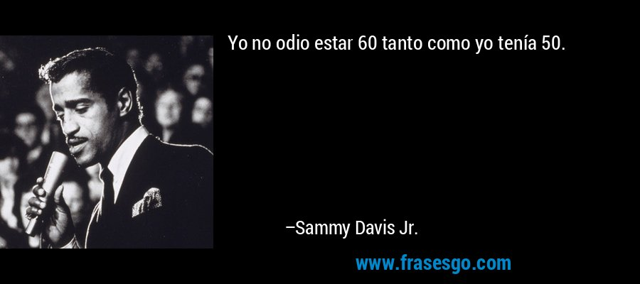 Yo no odio estar 60 tanto como yo tenía 50. – Sammy Davis Jr.