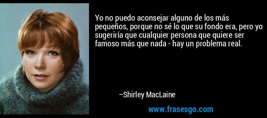 Yo no puedo aconsejar alguno de los más pequeños, porque no sé lo que su fondo era, pero yo sugeriría que cualquier persona que quiere ser famoso más que nada - hay un problema real. – Shirley MacLaine