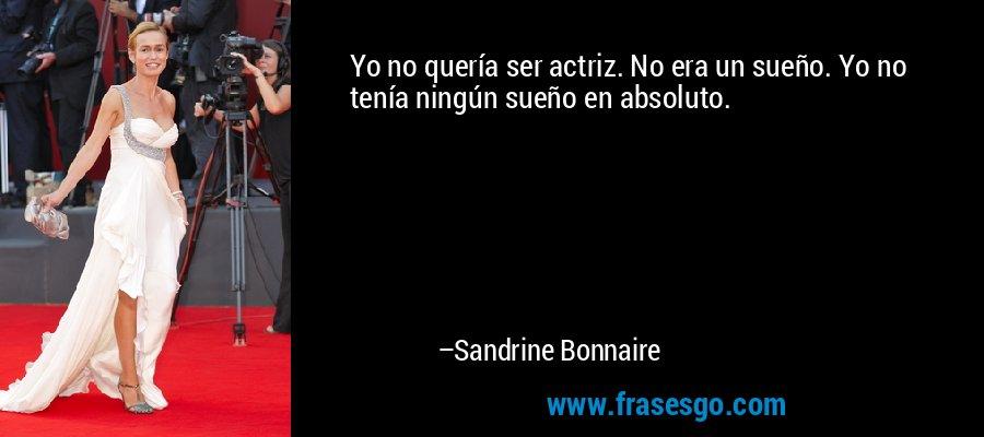 Yo no quería ser actriz. No era un sueño. Yo no tenía ningún sueño en absoluto. – Sandrine Bonnaire
