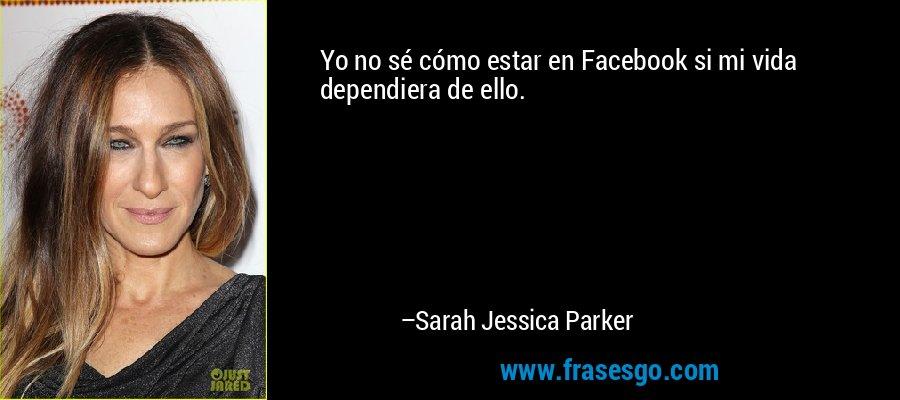 Yo no sé cómo estar en Facebook si mi vida dependiera de ello. – Sarah Jessica Parker