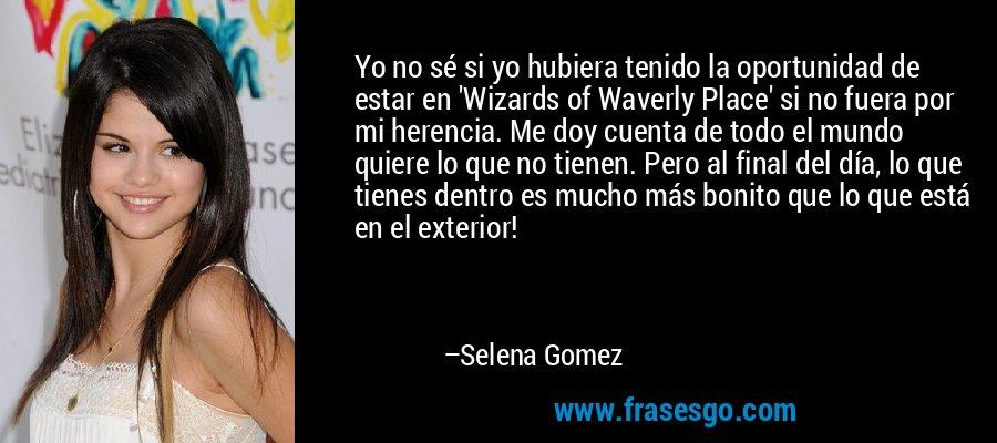 Yo no sé si yo hubiera tenido la oportunidad de estar en 'Wizards of Waverly Place' si no fuera por mi herencia. Me doy cuenta de todo el mundo quiere lo que no tienen. Pero al final del día, lo que tienes dentro es mucho más bonito que lo que está en el exterior! – Selena Gomez