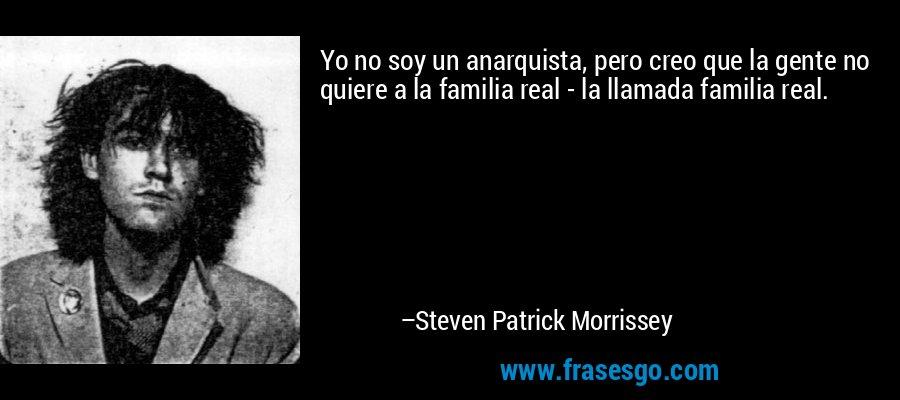 Yo no soy un anarquista, pero creo que la gente no quiere a la familia real - la llamada familia real. – Steven Patrick Morrissey