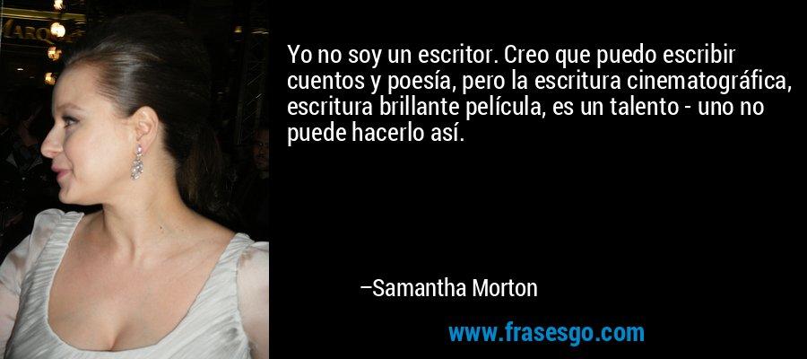 Yo no soy un escritor. Creo que puedo escribir cuentos y poesía, pero la escritura cinematográfica, escritura brillante película, es un talento - uno no puede hacerlo así. – Samantha Morton