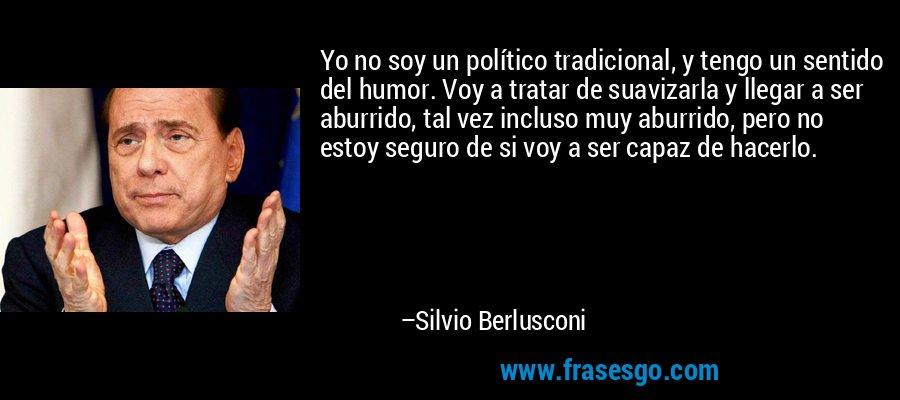 Yo no soy un político tradicional, y tengo un sentido del humor. Voy a tratar de suavizarla y llegar a ser aburrido, tal vez incluso muy aburrido, pero no estoy seguro de si voy a ser capaz de hacerlo. – Silvio Berlusconi