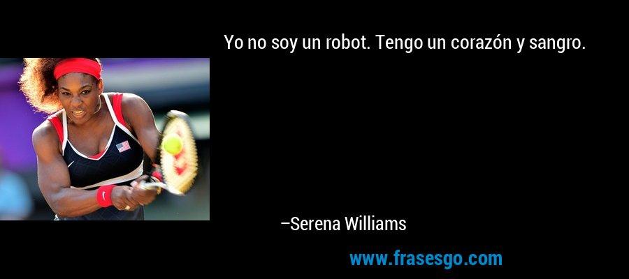 Yo no soy un robot. Tengo un corazón y sangro. – Serena Williams