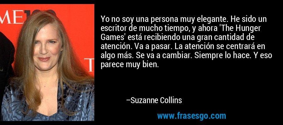 Yo no soy una persona muy elegante. He sido un escritor de mucho tiempo, y ahora 'The Hunger Games' está recibiendo una gran cantidad de atención. Va a pasar. La atención se centrará en algo más. Se va a cambiar. Siempre lo hace. Y eso parece muy bien. – Suzanne Collins