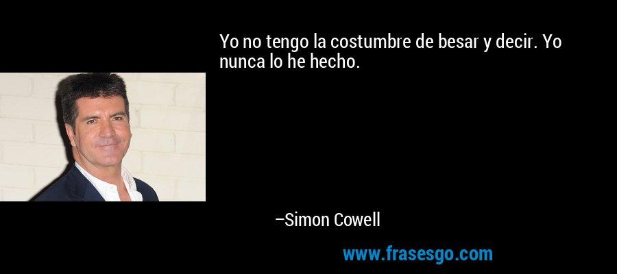 Yo no tengo la costumbre de besar y decir. Yo nunca lo he hecho. – Simon Cowell
