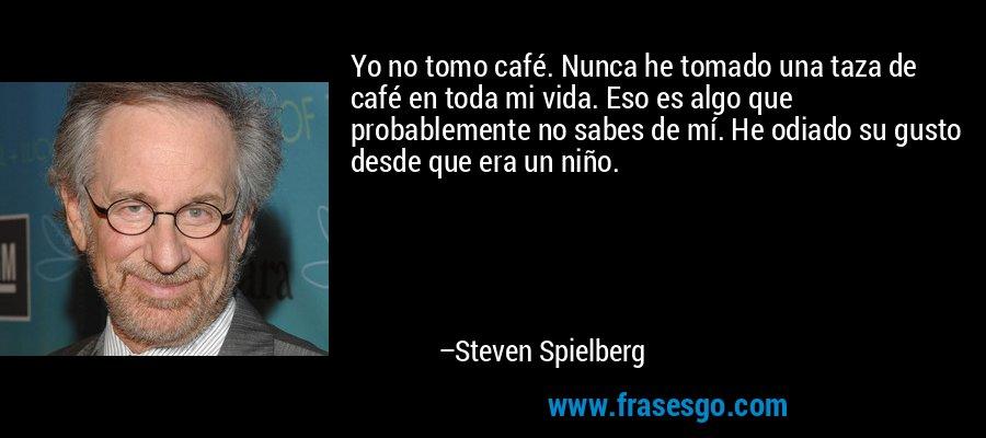 Yo no tomo café. Nunca he tomado una taza de café en toda mi vida. Eso es algo que probablemente no sabes de mí. He odiado su gusto desde que era un niño. – Steven Spielberg