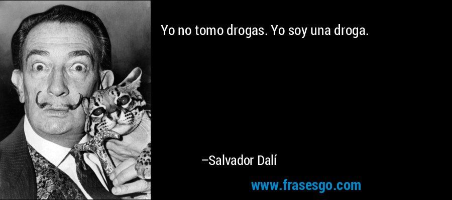 Yo no tomo drogas. Yo soy una droga. – Salvador Dalí