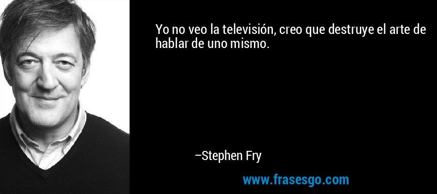 Yo no veo la televisión, creo que destruye el arte de hablar de uno mismo. – Stephen Fry