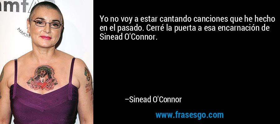 Yo no voy a estar cantando canciones que he hecho en el pasado. Cerré la puerta a esa encarnación de Sinead O'Connor. – Sinead O'Connor