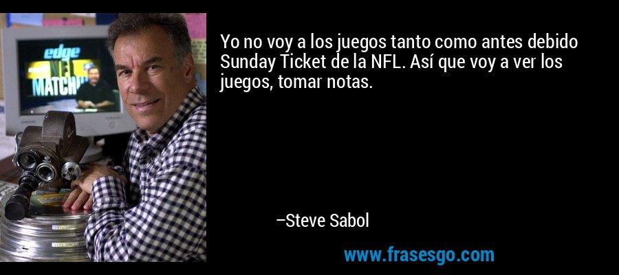 Yo no voy a los juegos tanto como antes debido Sunday Ticket de la NFL. Así que voy a ver los juegos, tomar notas. – Steve Sabol