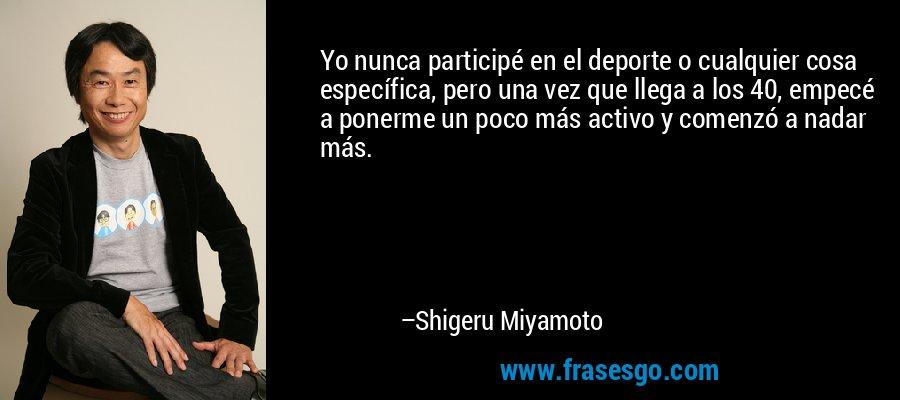 Yo nunca participé en el deporte o cualquier cosa específica, pero una vez que llega a los 40, empecé a ponerme un poco más activo y comenzó a nadar más. – Shigeru Miyamoto