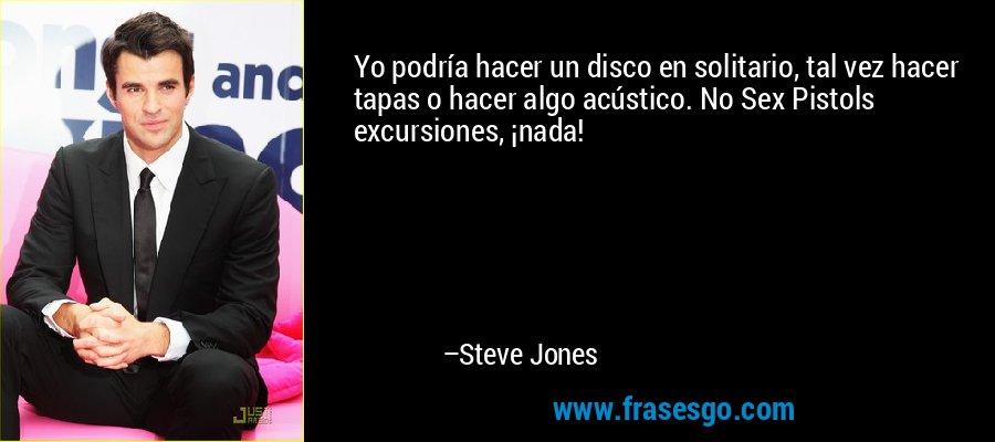 Yo podría hacer un disco en solitario, tal vez hacer tapas o hacer algo acústico. No Sex Pistols excursiones, ¡nada! – Steve Jones