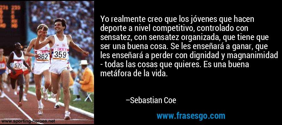 Yo realmente creo que los jóvenes que hacen deporte a nivel competitivo, controlado con sensatez, con sensatez organizada, que tiene que ser una buena cosa. Se les enseñará a ganar, que les enseñará a perder con dignidad y magnanimidad - todas las cosas que quieres. Es una buena metáfora de la vida. – Sebastian Coe