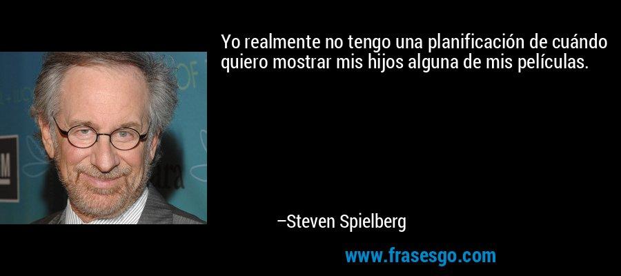 Yo realmente no tengo una planificación de cuándo quiero mostrar mis hijos alguna de mis películas. – Steven Spielberg