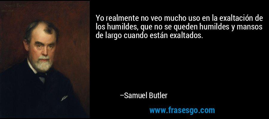Yo realmente no veo mucho uso en la exaltación de los humildes, que no se queden humildes y mansos de largo cuando están exaltados. – Samuel Butler