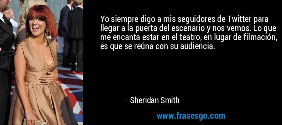 Yo siempre digo a mis seguidores de Twitter para llegar a la puerta del escenario y nos vemos. Lo que me encanta estar en el teatro, en lugar de filmación, es que se reúna con su audiencia. – Sheridan Smith