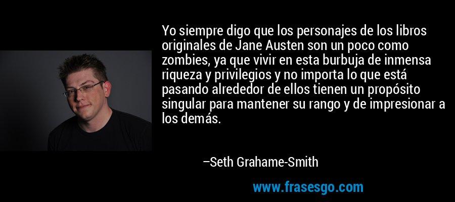 Yo siempre digo que los personajes de los libros originales de Jane Austen son un poco como zombies, ya que vivir en esta burbuja de inmensa riqueza y privilegios y no importa lo que está pasando alrededor de ellos tienen un propósito singular para mantener su rango y de impresionar a los demás. – Seth Grahame-Smith