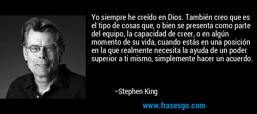 Yo siempre he creído en Dios. También creo que es el tipo de cosas que, o bien se presenta como parte del equipo, la capacidad de creer, o en algún momento de su vida, cuando estás en una posición en la que realmente necesita la ayuda de un poder superior a ti mismo, simplemente hacer un acuerdo. – Stephen King