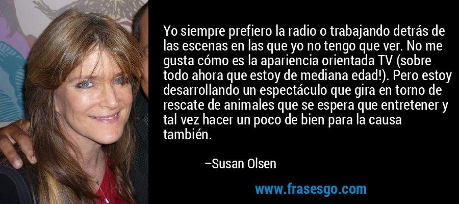 Yo siempre prefiero la radio o trabajando detrás de las escenas en las que yo no tengo que ver. No me gusta cómo es la apariencia orientada TV (sobre todo ahora que estoy de mediana edad!). Pero estoy desarrollando un espectáculo que gira en torno de rescate de animales que se espera que entretener y tal vez hacer un poco de bien para la causa también. – Susan Olsen