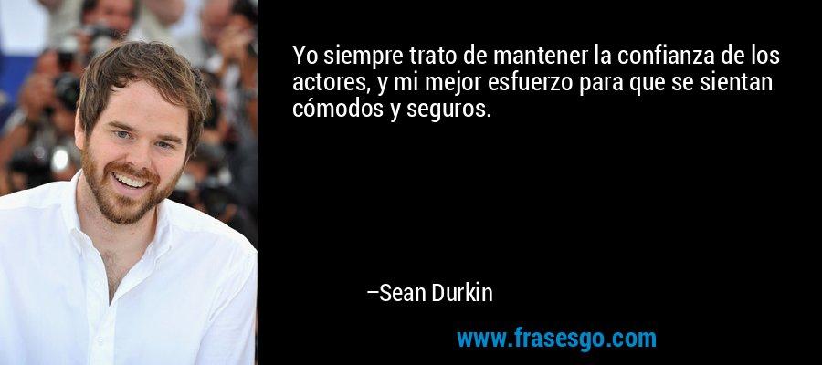 Yo siempre trato de mantener la confianza de los actores, y mi mejor esfuerzo para que se sientan cómodos y seguros. – Sean Durkin