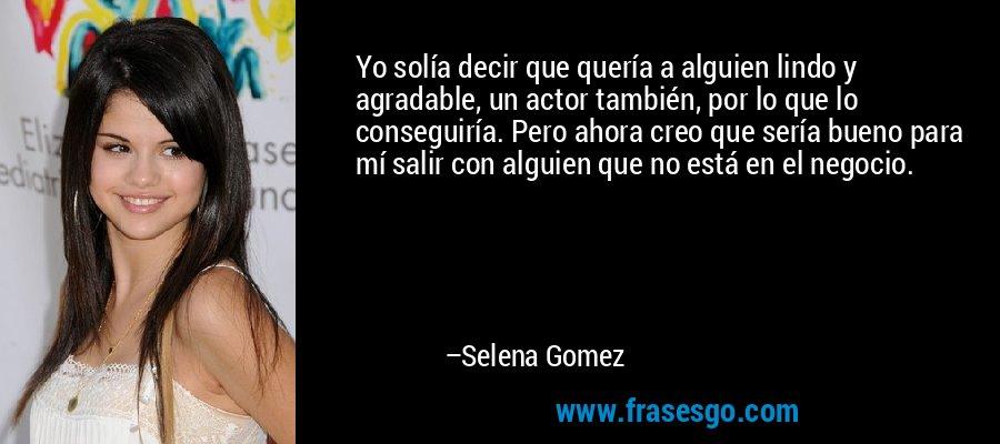 Yo solía decir que quería a alguien lindo y agradable, un actor también, por lo que lo conseguiría. Pero ahora creo que sería bueno para mí salir con alguien que no está en el negocio. – Selena Gomez