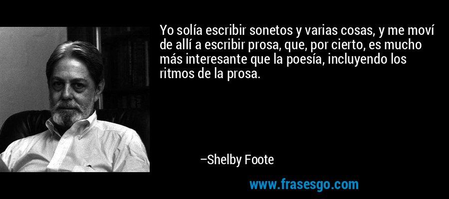 Yo solía escribir sonetos y varias cosas, y me moví de allí a escribir prosa, que, por cierto, es mucho más interesante que la poesía, incluyendo los ritmos de la prosa. – Shelby Foote