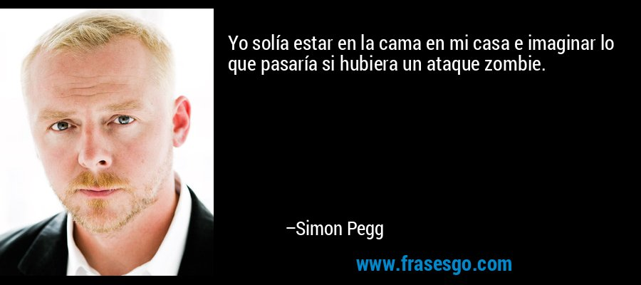 Yo solía estar en la cama en mi casa e imaginar lo que pasaría si hubiera un ataque zombie. – Simon Pegg