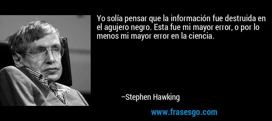 Yo solía pensar que la información fue destruida en el agujero negro. Esta fue mi mayor error, o por lo menos mi mayor error en la ciencia. – Stephen Hawking