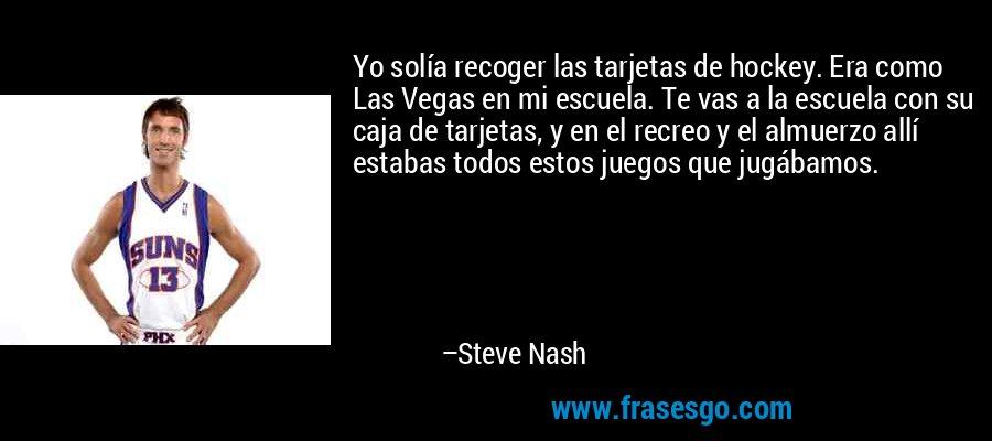 Yo solía recoger las tarjetas de hockey. Era como Las Vegas en mi escuela. Te vas a la escuela con su caja de tarjetas, y en el recreo y el almuerzo allí estabas todos estos juegos que jugábamos. – Steve Nash