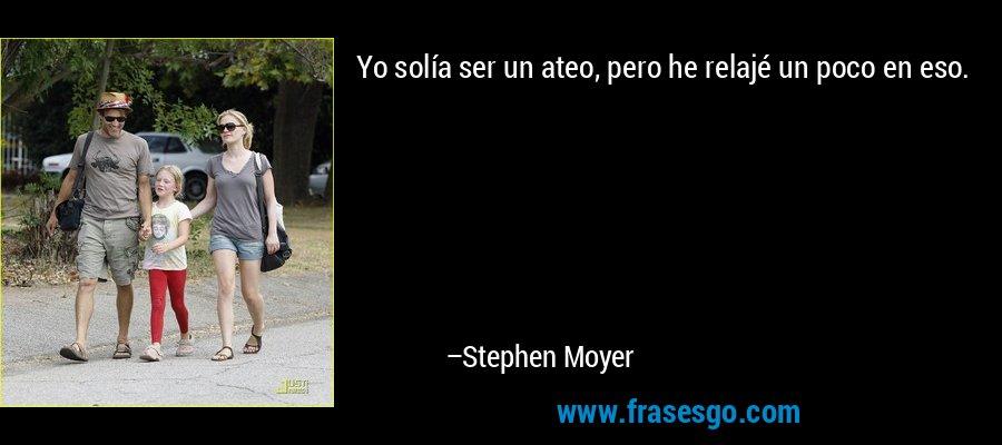Yo solía ser un ateo, pero he relajé un poco en eso. – Stephen Moyer