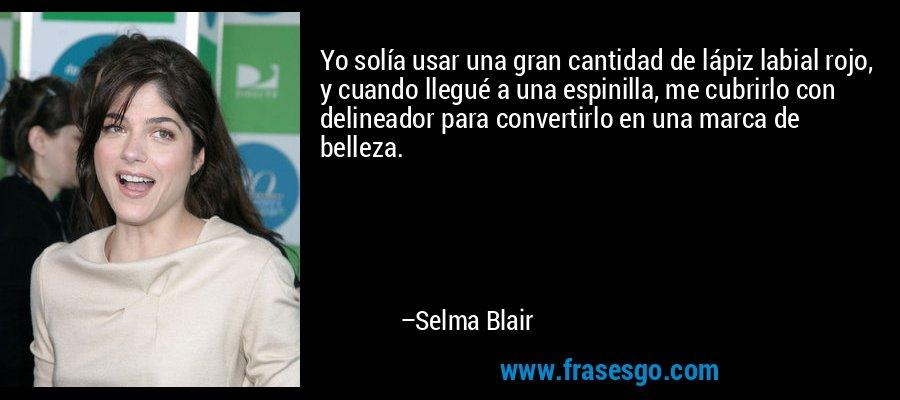 Yo solía usar una gran cantidad de lápiz labial rojo, y cuando llegué a una espinilla, me cubrirlo con delineador para convertirlo en una marca de belleza. – Selma Blair